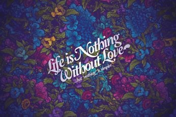Life is nothing without love wallpaper, Jared Nickerson, flowers, typography