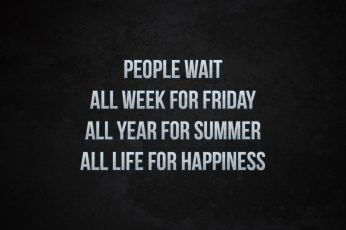 People wait all week for friday all year for summer all life for happiness wallpaper