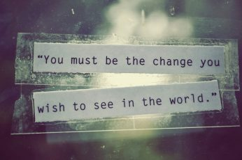 Wallpaper You Must Be The Change You Wish To See In The World